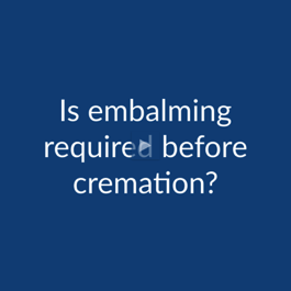 Cremation FAQ: Is Embalming Required