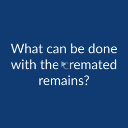 Cremation FAQ: What Can Be Done with the Cremated Remains