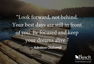 """""""Look forward not behind. Your best days are still in front of you. Be focused and keep your dreams alive."""""""